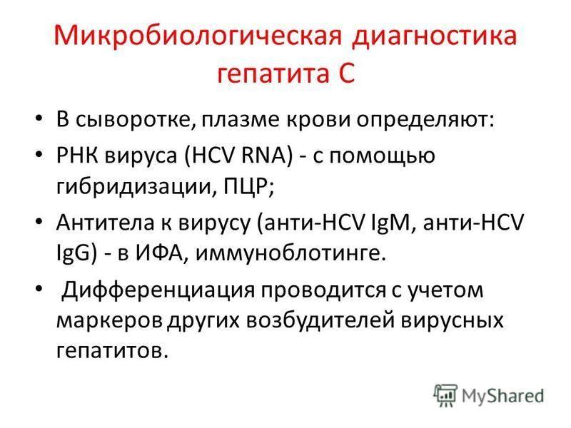 Микробиологическая диагностика гепатита С В сыворотке, плазме крови определяют: РНК вируса (HCV RNA) - с помощью гибридизации, ПЦР; Антитела к вирусу (анти-HCV IgM, анти-HCV IgG) - в ИФА, иммуноблотинге. Дифференциация проводится с учетом маркеров др