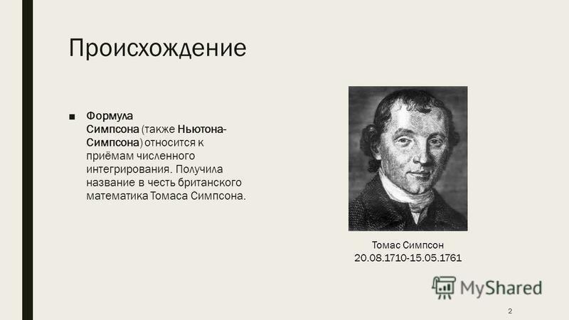 Происхождение Формула Симпсона (также Ньютона- Симпсона) относится к приёмам численного интегрирования. Получила название в честь британского математика Томаса Симпсона. 2 Томас Симпсон 20.08.1710-15.05.1761