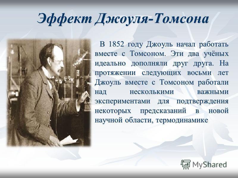 Эффект Джоуля-Томсона В 1852 году Джоуль начал работать вместе с Томсоном. Эти два учёных идеально дополняли друг друга. На протяжении следующих восьми лет Джоуль вместе с Томсоном работали над несколькими важными экспериментами для подтверждения нек