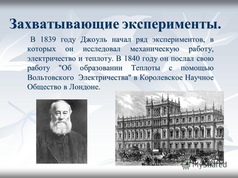 Захватывающие эксперименты. В 1839 году Джоуль начал ряд экспериментов, в которых он исследовал механическую работу, электричество и теплоту. В 1840 году он послал свою работу