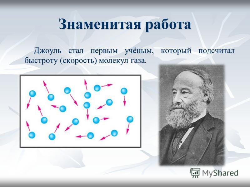 Знаменитая работа Джоуль стал первым учёным, который подсчитал быстроту (скорость) молекул газа. Джоуль стал первым учёным, который подсчитал быстроту (скорость) молекул газа.