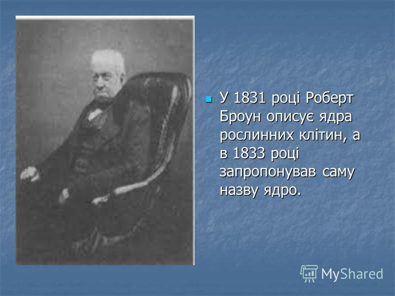 У 1825 р. чеський вчений Я.Пуркіне (1787–1869) відкрив ядро у ненасидже- ному яйці курки. Пізніше було доведено, що ядро це невідємна частина всіх клітин тварин та рослин. У 1825 р. чеський вчений Я.Пуркіне (1787–1869) відкрив ядро у ненасидже- ному