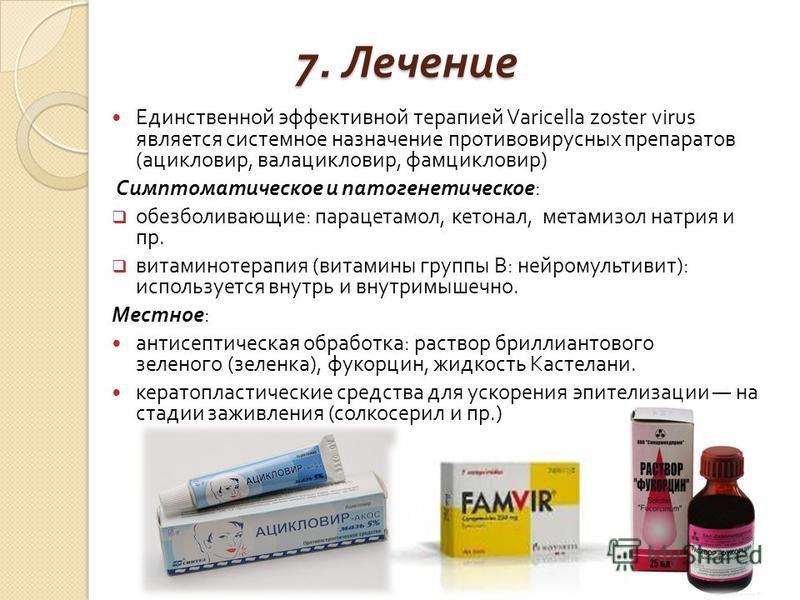 7. Лечение Единственной эффективной терапией Varicella zoster virus является системное назначение противовирусных препаратов ( ацикловир, валацикловир, фамцикловир ) Симптоматическое и патогенетическое : обезболивающие : парацетамол, кетонал, метамиз