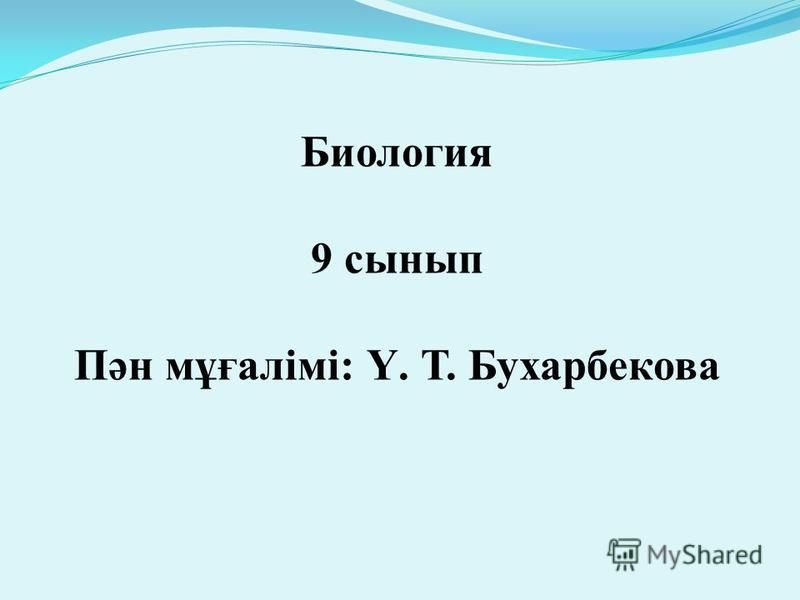 Биология 9 сынып Пән мұғалімі: Ү. Т. Бухарбекова