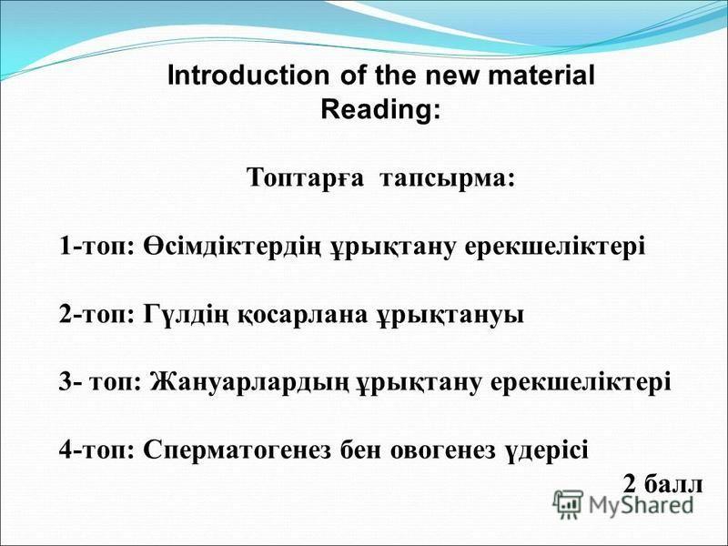 Introduction of the new material Reading: Топтарға тапсырма: 1-топ: Өсімдіктердің ұрықтану ерекшеліктері 2-топ: Гүлдің қосарлана ұрықтануы 3- топ: Жануарлардың ұрықтану ерекшеліктері 4-топ: Сперматогенез бен овогенез үдерісі 2 балл