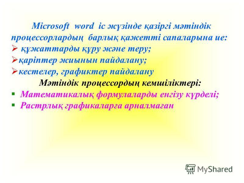 Microsoft word іс жүзінде қазіргі мәтіндік процессорлардың барлық қажетті сапаларына ие: құжаттарды құру және тему; қаріптер жиынын пайдалану; кестелер, графиктер пайдалану Мәтіндік процессордың кемшіліктері: Математикалық формулаларды енгізу күрделі