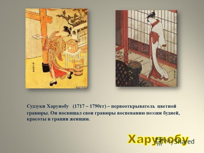 Судзуки Харунобу (1717 – 1790 гг) – первооткрыватель цветной гравюры. Он посвящал свои гравюры воспеванию поэзии будней, красоты и грации женщин.