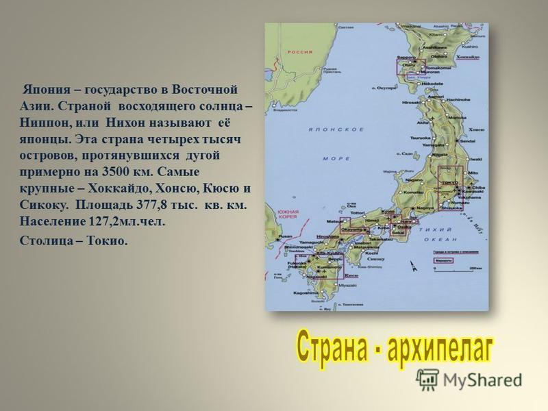 Япония – государство в Восточной Азии. Страной восходящего солнца – Ниппон, или Нихон называют её японцы. Эта страна четырех тысяч островов, протянувшихся дугой примерно на 3500 км. Самые крупные – Хоккайдо, Хонсю, Кюсю и Сикоку. Площадь 377,8 тыс. к