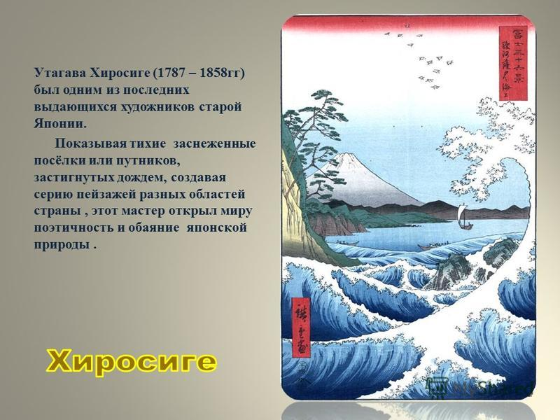 Утагава Хиросиге (1787 – 1858 гг) был одним из последних выдающихся художников старой Японии. Показывая тихие заснеженные посёлки или путников, застигнутых дождем, создавая серию пейзажей разных областей страны, этот мастер открыл миру поэтичность и