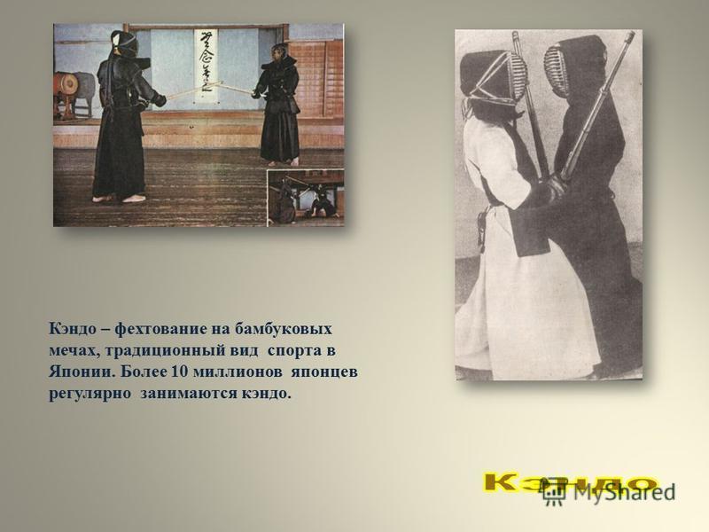 Кэндо – фехтование на бамбуковых мечах, традиционный вид спорта в Японии. Более 10 миллионов японцев регулярно занимаются кэндо.