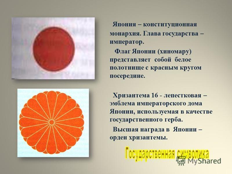 Япония – конституционная монархия. Глава государства – император. Флаг Японии (хиномару) представляет собой белое полотнище с красным кругом посередине. Хризантема 16 - лепестковая – эмблема императорского дома Японии, используемая в качестве государ