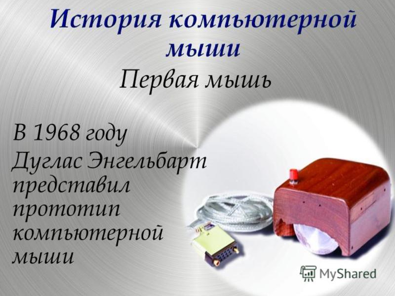 Первая мышь В 1968 году Дуглас Энгельбарт представил прототип компьютерной мыши