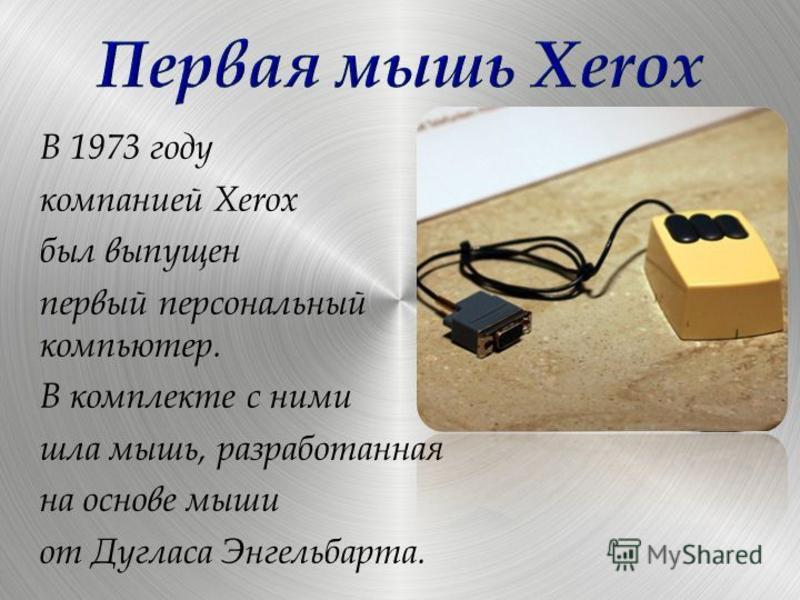 В 1973 году компанией Xerox был выпущен первый персональный компьютер. В комплекте с ними шла мышь, разработанная на основе мыши от Дугласа Энгельбарта.