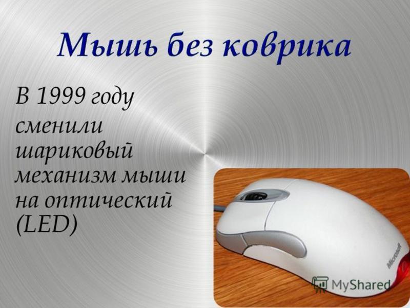 В 1999 году сменили шариковый механизм мыши на оптический (LED)