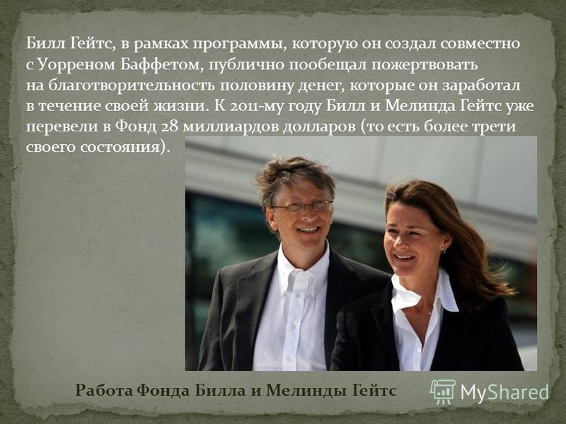 Билл Гейтс, в рамках программы, которую он создал совместно с Уорреном Баффетом, публично пообещал пожертвовать на благотворительность половину денег, которые он заработал в течение своей жизни. К 2011-му году Билл и Мелинда Гейтс уже перевели в Фонд