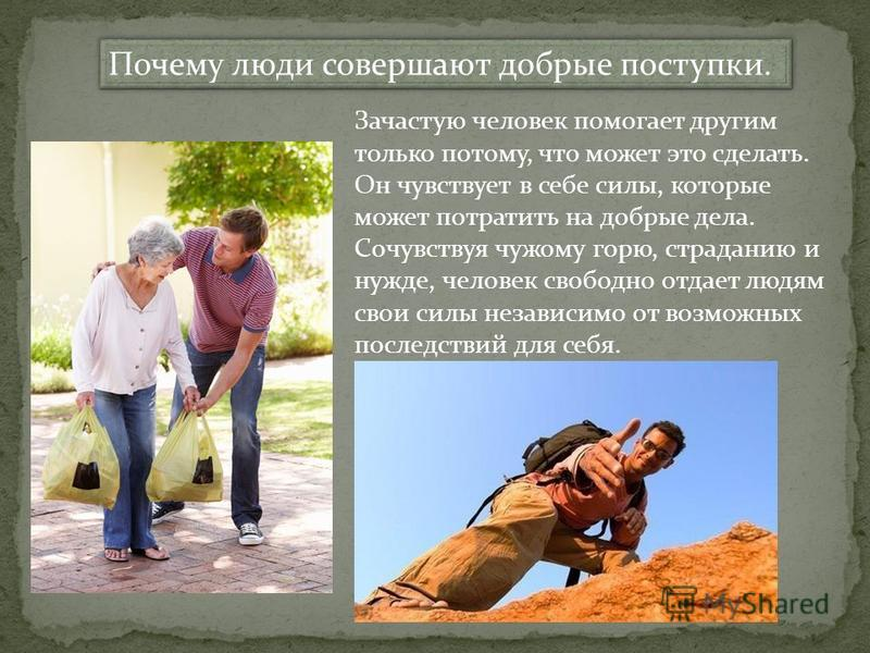 Почему люди совершают добрые поступки. Зачастую человек помогает другим только потому, что может это сделать. Он чувствует в себе силы, которые может потратить на добрые дела. Сочувствуя чужому горю, страданию и нужде, человек свободно отдает людям с