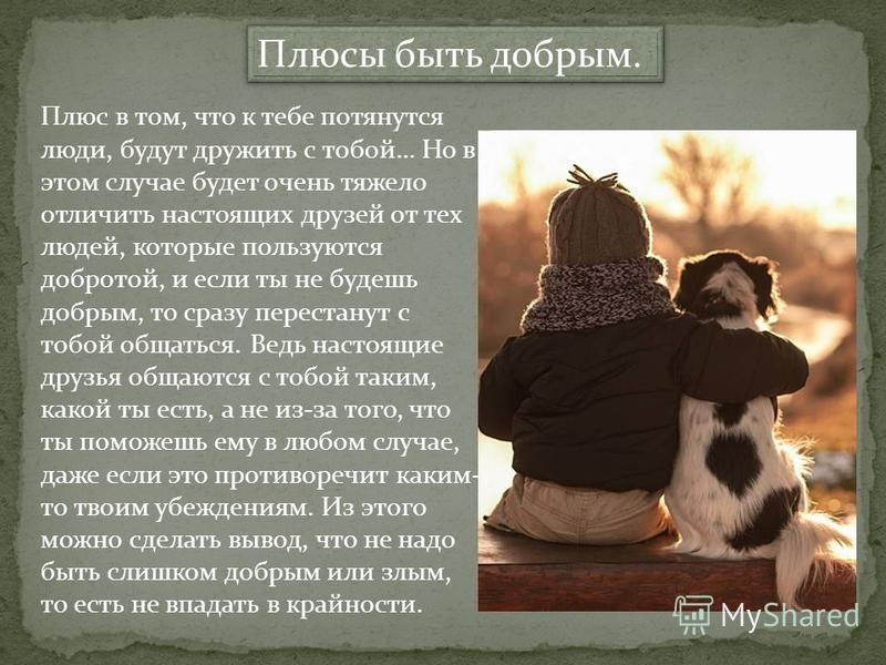 Плюсы быть добрым. Плюс в том, что к тебе потянутся люди, будут дружить с тобой… Но в этом случае будет очень тяжело отличить настоящих друзей от тех людей, которые пользуются добротой, и если ты не будешь добрым, то сразу перестанут с тобой общаться