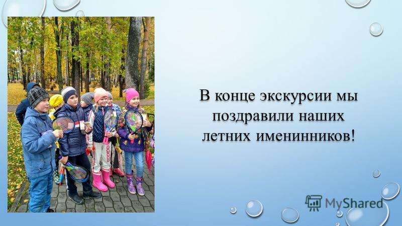 В конце экскурсии мы поздравили наших летних именинников!