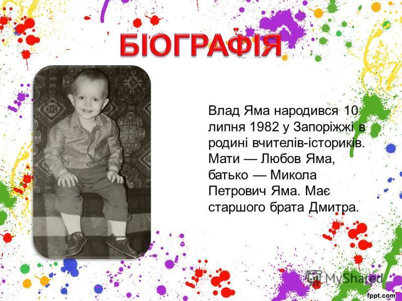 Влад Яма народився 10 липня 1982 у Запоріжжі в родині вчителів-істориків. Мати Любов Яма, батько Микола Петрович Яма. Має старшого брата Дмитра.