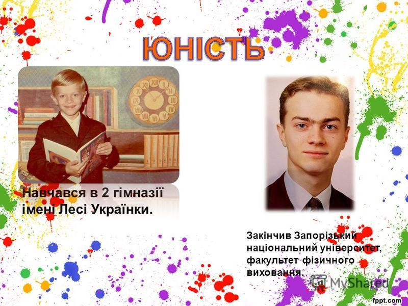 Навчався в 2 гімназії імені Лесі Українки. Закінчив Запорізький національний університет, факультет фізичного виховання.