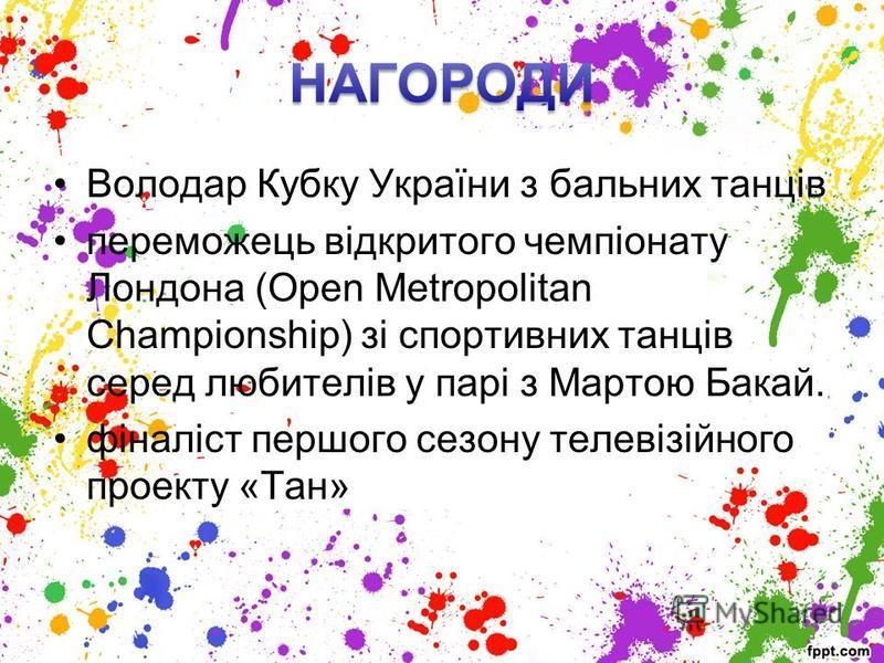 Володар Кубку України з бальних танців переможець відкритого чемпіонату Лондона (Open Metropolitan Championship) зі спортивних танців серед любителів у парі з Мартою Бакай. фіналіст першого сезону телевізійного проекту «Тан»