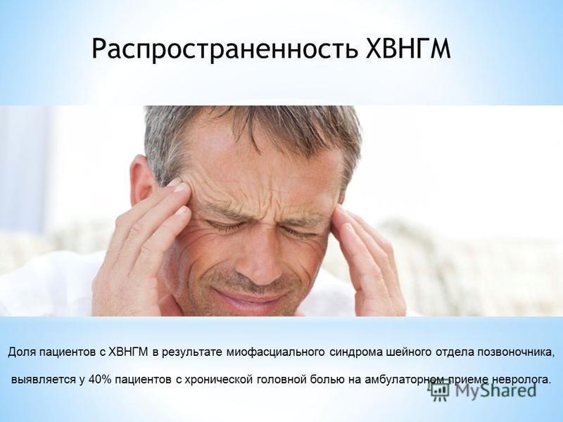 Распространенность ХВНГМ Доля пациентов с ХВНГМ в результате миофасциального синдрома шейного отдела позвоночника, выявляется у 40% пациентов с хронической головной болью на амбулаторном приеме невролога.