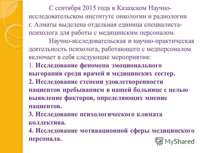С сентября 2015 года в Казахском Научно- исследовательском институте онкологии и радиологии г. Алматы выделена отдельная единица специалиста- психолога для работы с медицинским персоналом. Научно-исследовательская и научно-практическая деятельность п
