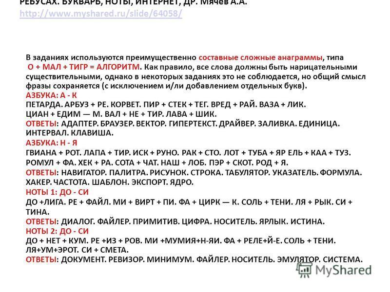 АЛЬМАНАХ «АНАГРАММЫ ИНФОРМАТИКИ И ИТ» В ДУАЛЬНЫХ ЧИСЛОВЫХ РЕБУСАХ. БУКВАРЬ, НОТЫ, ИНТЕРНЕТ, ДР. Мячев А.А. http://www.myshared.ru/slide/64058/ http://www.myshared.ru/slide/64058/ В заданиях используются преимущественно составные сложные анаграммы, ти