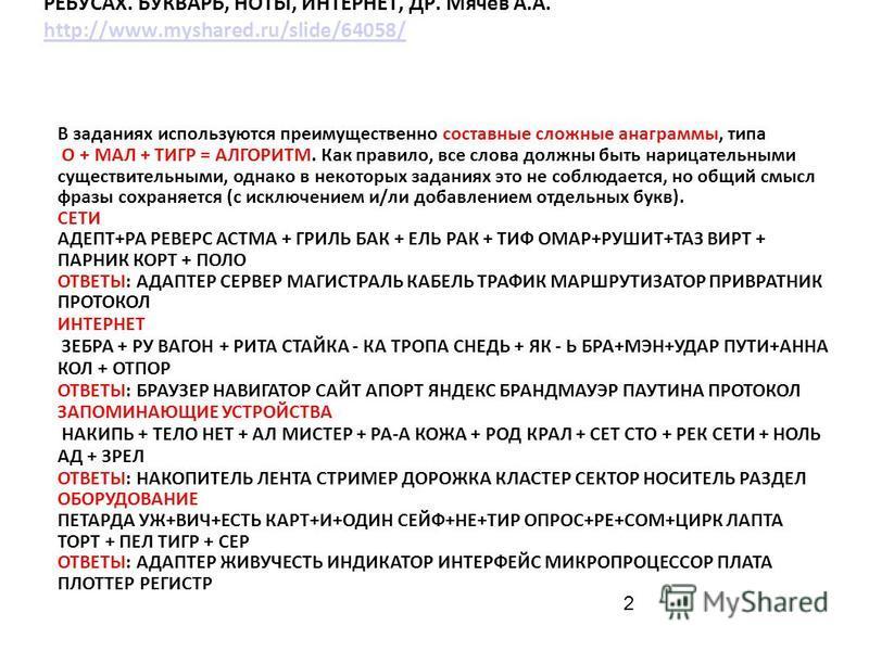 2 АЛЬМАНАХ «АНАГРАММЫ ИНФОРМАТИКИ И ИТ» В ДУАЛЬНЫХ ЧИСЛОВЫХ РЕБУСАХ. БУКВАРЬ, НОТЫ, ИНТЕРНЕТ, ДР. Мячев А.А. http://www.myshared.ru/slide/64058/ http://www.myshared.ru/slide/64058/ В заданиях используются преимущественно составные сложные анаграммы,