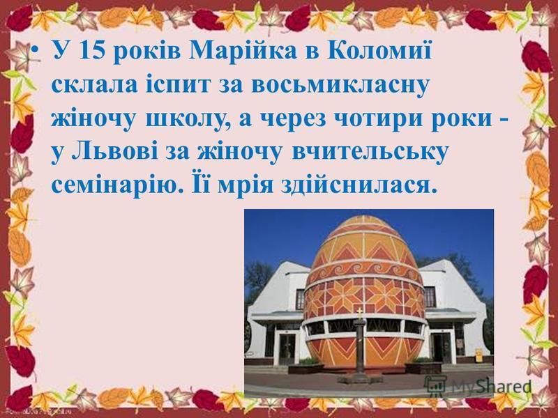 У 15 років Марійка в Коломиї склала іспит за восьмикласну жіночу школу, а через чотири роки - у Львові за жіночу вчительську семінарію. Її мрія здійснилася.