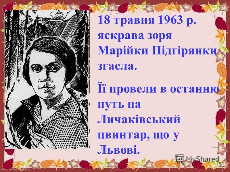 18 травня 1963 р. яскрава зоря Марійки Підгірянки згасла. Її провели в останню путь на Личаківський цвинтар, що у Львові.