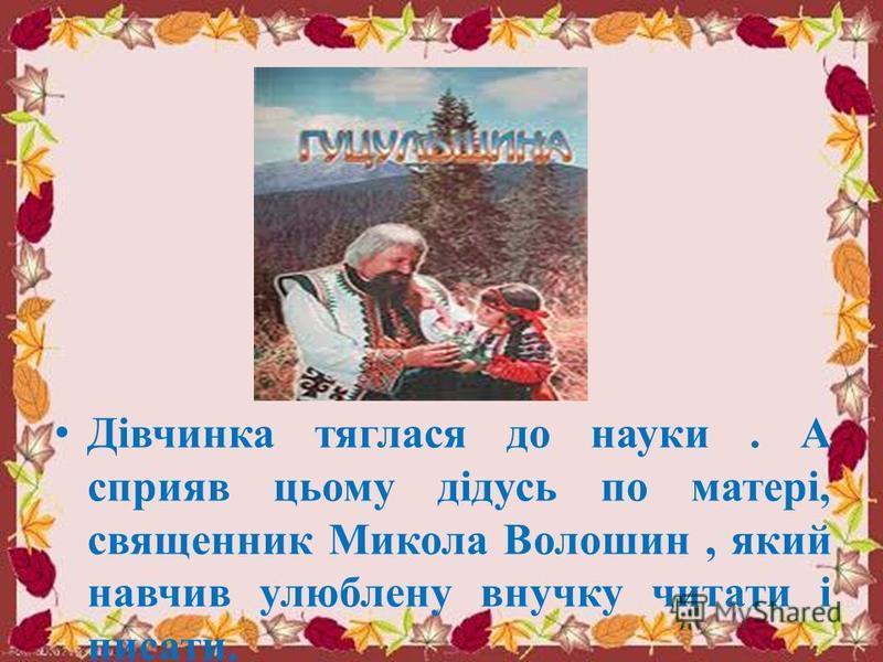 Дівчинка тяглася до науки. А сприяв цьому дідусь по матері, священник Микола Волошин, який навчив улюблену внучку читати і писати.