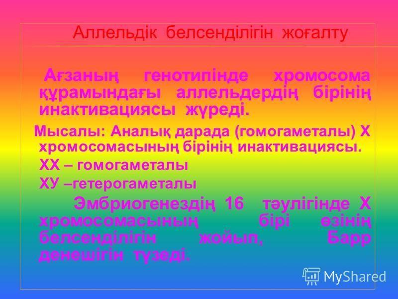 Аллельдік белсенділігін жоғалту Ағзаның генотипінде хромосома құрамындағы аллельдердің бірінің инактивациясы жүреді. Мысалы: Аналық дарада (гомогаметалы) Х хромосомасының бірінің инактивациясы. ХХ – гомогаметалы ХУ –гетерогаметалы Эмбриогенездің 16 т