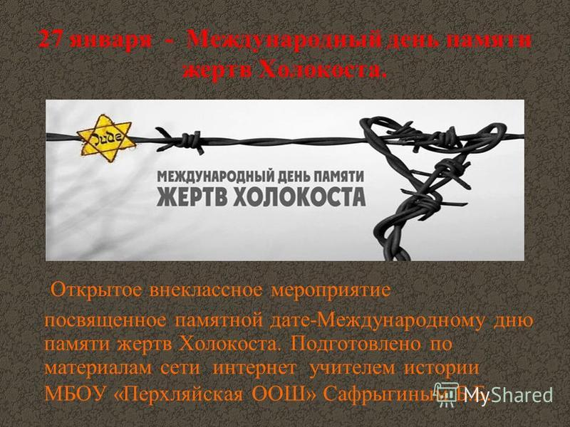 27 января - Международный день памяти жертв Холокоста. Открытое внеклассное мероприятие посвященное памятной дате-Международному дню памяти жертв Холокоста. Подготовлено по материалам сети интернет учителем истории МБОУ «Перхляйская ООШ» Сафрыгиным Б