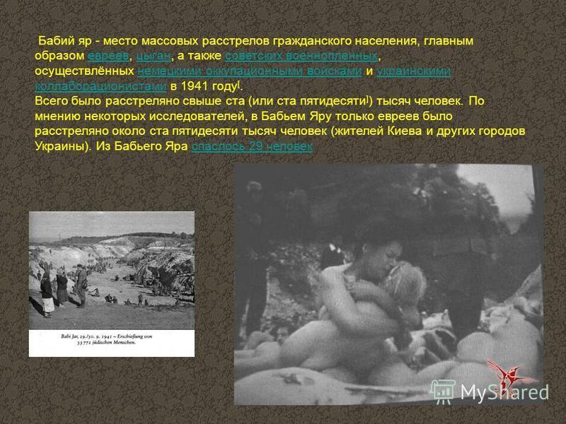 Бабий яр - место массовых расстрелов гражданского населения, главным образом евреев, цыган, а также советских военнопленных, осуществлённых немецкими оккупационными войсками и украинскими коллаборационистами в 1941 году [.евреев цыган советских военн