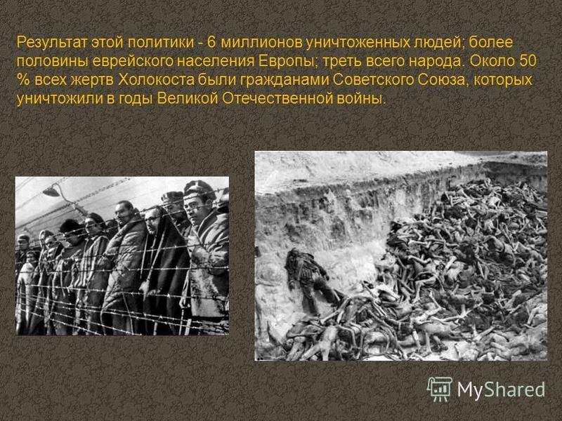 Результат этой политики - 6 миллионов уничтоженных людей; более половины еврейского населения Европы; треть всего народа. Около 50 % всех жертв Холокоста были гражданами Советского Союза, которых уничтожили в годы Великой Отечественной войны.