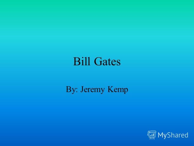 Bill Gates By: Jeremy Kemp