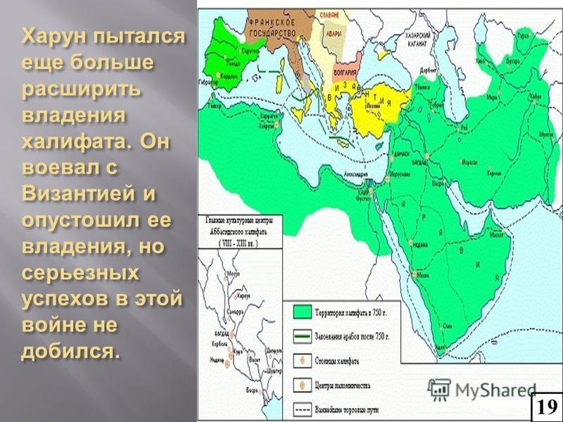 Харун пытался еще больше расширить владения халифата. Он воевал с Византией и опустошил ее владения, но серьезных успехов в этой войне не добился. 19