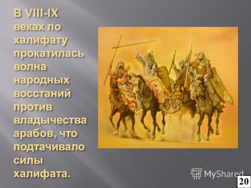 В VIII-IX веках по халифату прокатилась волна народных восстаний против владычества арабов, что подтачивало силы халифата. 20