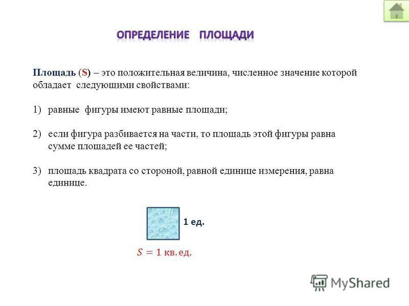 Площадь (S) – это положительная величина, численное значение которой обладает следующими свойствами: 1)равные фигуры имеют равные площади; 2)если фигура разбивается на части, то площадь этой фигуры равна сумме площадей ее частей; 3)площадь квадрата с