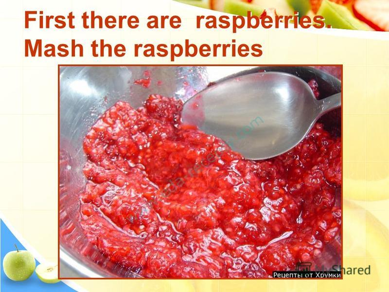 First there are raspberries. Mash the raspberries