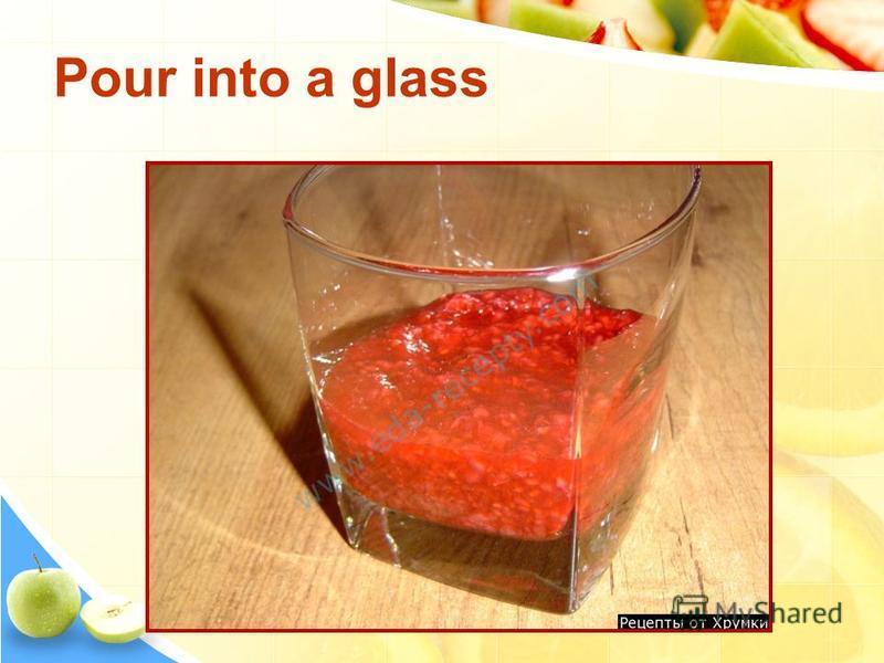 Pour into a glass