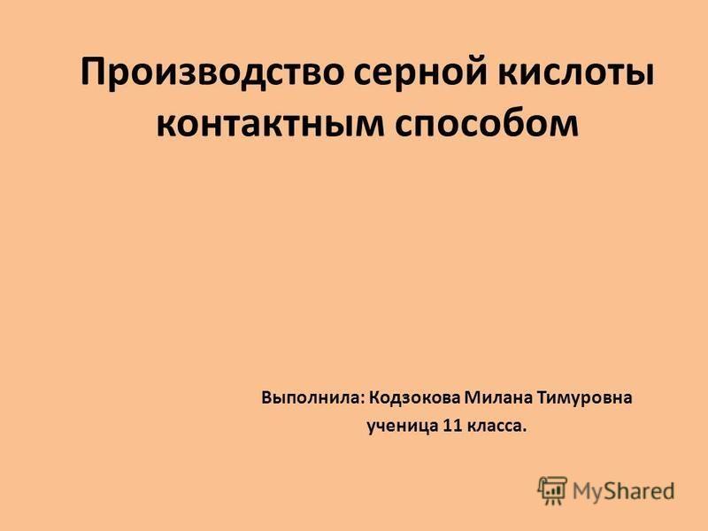 Производство серной кислоты контактным способом Выполнила: Кодзокова Милана Тимуровна ученица 11 класса.