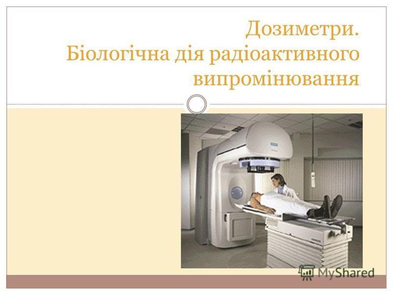 Дозиметри. Біологічна дія радіоактивного випромінювання