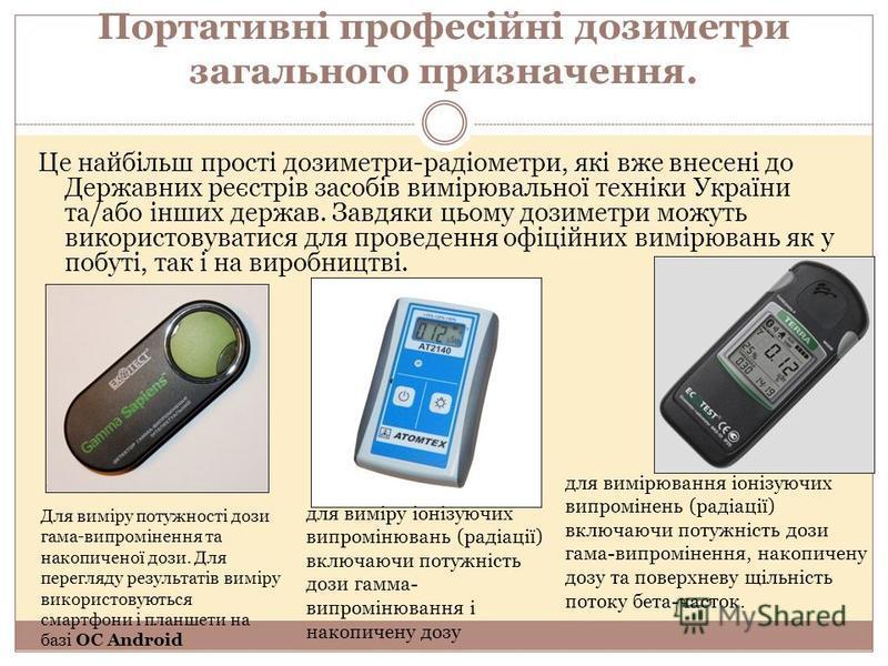 Портативні професійні дозиметри загального призначення. Це найбільш прості дозиметри-радіометри, які вже внесені до Державних реєстрів засобів вимірювальної техніки України та/або інших держав. Завдяки цьому дозиметри можуть використовуватися для про