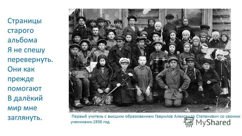 Первый учитель с высшим образованием Гаврилов Александр Степанович со своими учениками.1936 год Страницы старого альбома Я не спешу перевернуть. Они как прежде помогают В далёкий мир мне заглянуть.