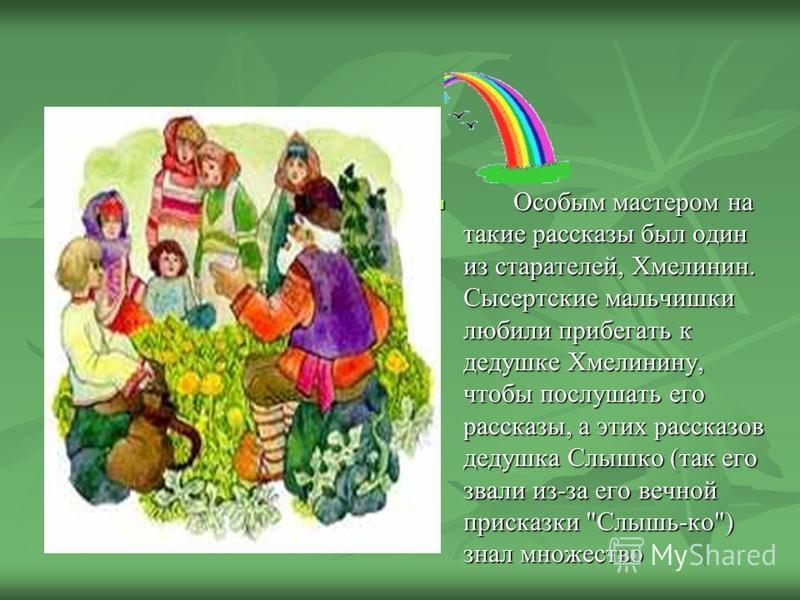 Бажов родился в уральском городке Сысерть, в 1879 году в семье горного мастера Петра Васильевича Бажова. Детство мальчик провел среди горнорабочих и старателей. Урал в то время был краем легенд. Старатели рассказывали легенды о Малахитнице - хозяйке