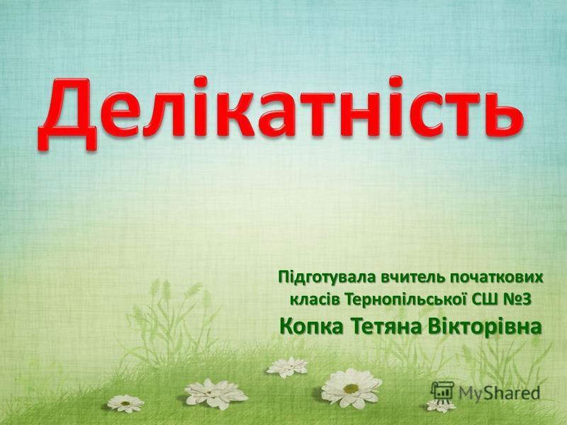 Підготувала вчитель початкових класів Тернопільської СШ 3 Копка Тетяна Вікторівна