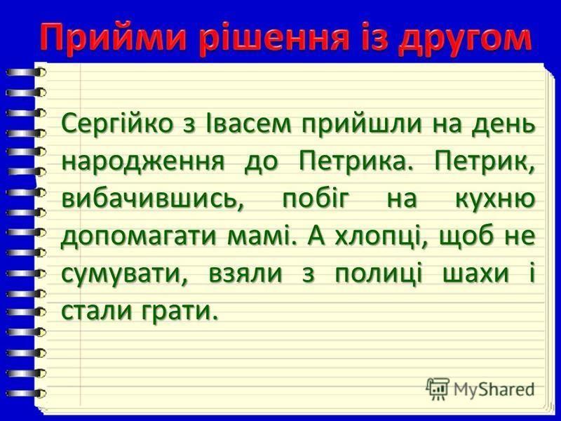 Сергійко з Івасем прийшли на день народження до Петрика. Петрик, вибачившись, побіг на кухню допомагати мамі. А хлопці, щоб не сумувати, взяли з полиці шахи і стали грати.