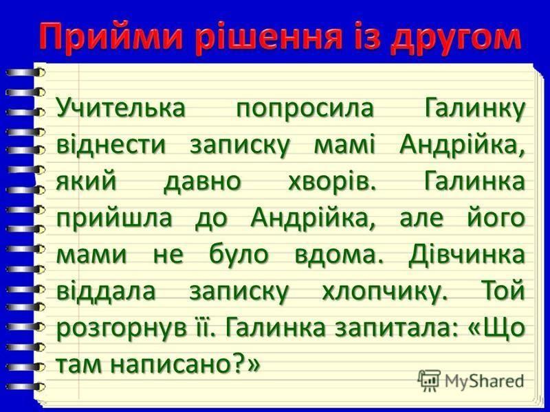 Учителька попросила Галинку віднести записку мамі Андрійка, який давно хворів. Галинка прийшла до Андрійка, але його мами не було вдома. Дівчинка віддала записку хлопчику. Той розгорнув її. Галинка запитала: «Що там написано?»